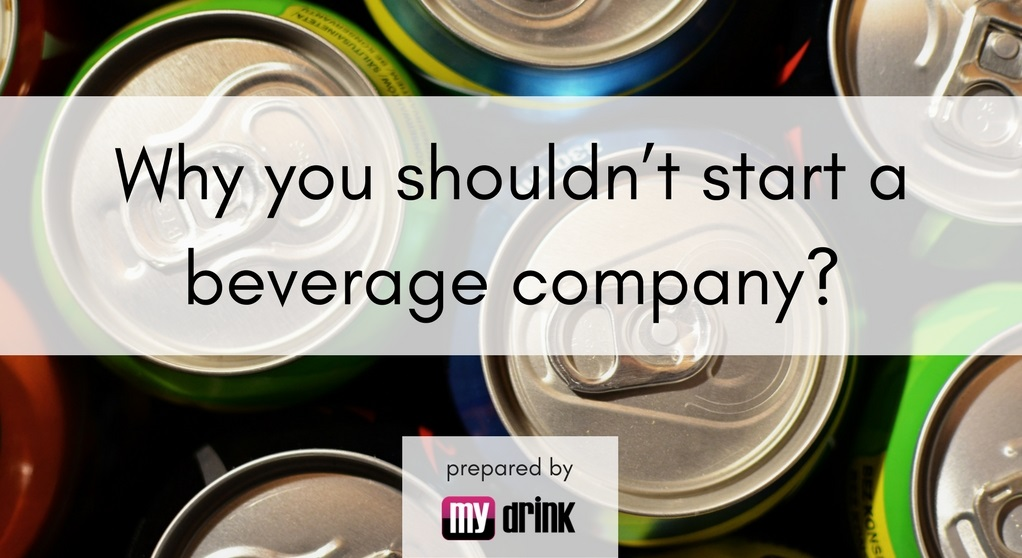 why you shouldn't start a beverage company